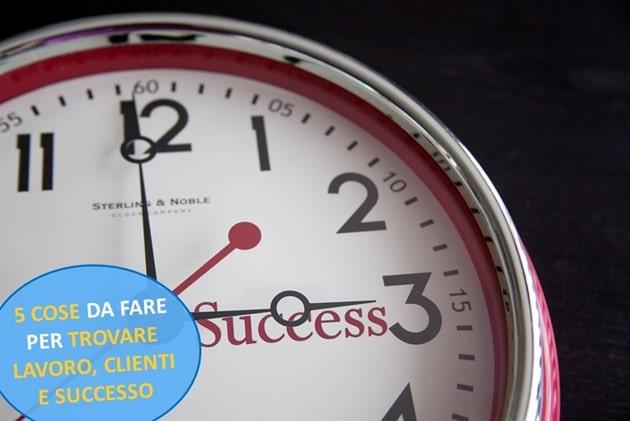 5 Cose da Fare per Trovare Lavoro, Clienti e Successo
